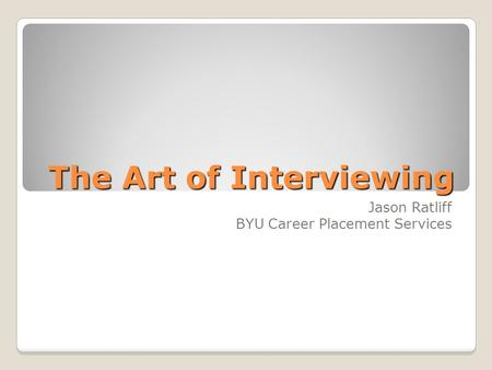 The Art of Interviewing Jason Ratliff BYU Career Placement Services.