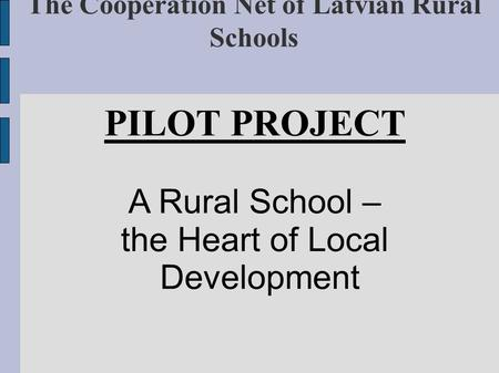 The Cooperation Net of Latvian Rural Schools PILOT PROJECT A Rural School – the Heart of Local Development.