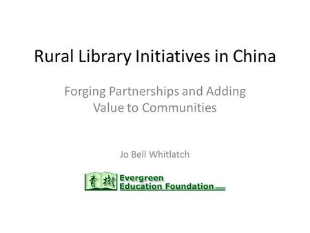 Rural Library Initiatives in China Forging Partnerships and Adding Value to Communities Jo Bell Whitlatch.