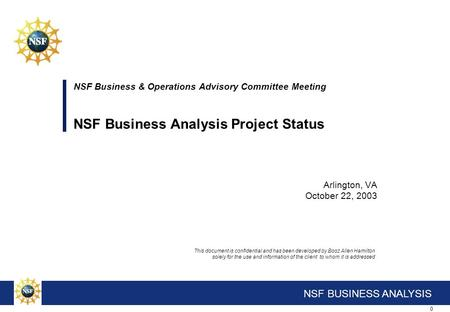 0 NSF BUSINESS ANALYSIS NSF Business & Operations Advisory Committee Meeting NSF Business Analysis <strong>Project</strong> Status Arlington, VA October 22, 2003 This document.
