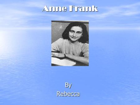 Anne Frank ByRebecca. Who is Anne Frank? Anne Frank was an ordinary German Jewish girl. She enjoyed playing with her toys, riding her bike and going to.