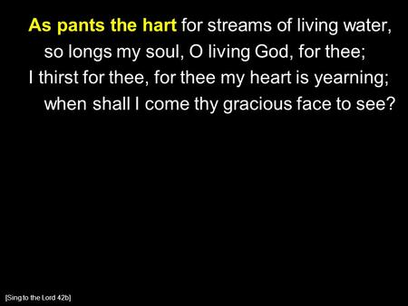 As pants the hart for streams of living water, so longs my soul, O living God, for thee; I thirst for thee, for thee my heart is yearning; when shall I.
