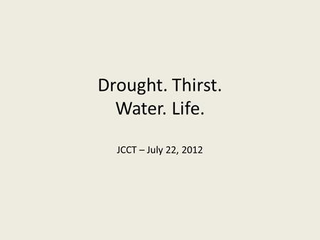 Drought. Thirst. Water. Life. JCCT – July 22, 2012.