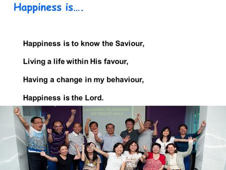 Happiness is…. Happiness is to know the Saviour, Living a life within His favour, Having a change in my behaviour, Happiness is the Lord.