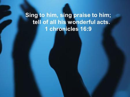 Sing to him, sing praise to him; tell of all his wonderful acts. 1 chronicles 16:9.