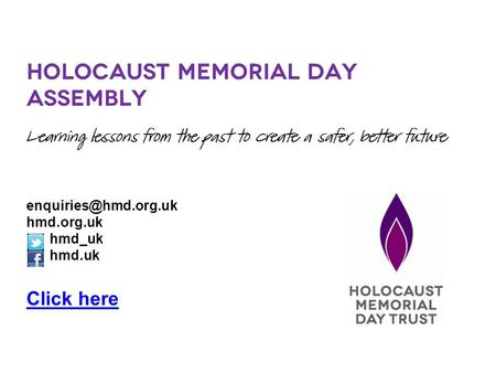 Holocaust Memorial Day Assembly Learning lessons from the past to create a safer, better future hmd.org.uk hmd_uk hmd.uk Click here.