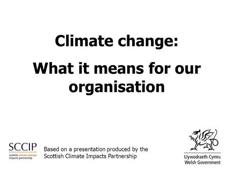 Climate change: What it means for our organisation Based on a presentation produced by the Scottish Climate Impacts Partnership.