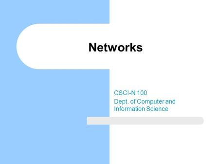 Networks CSCI-N 100 Dept. of Computer and Information Science.