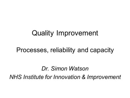 Quality Improvement Processes, reliability and capacity Dr. Simon Watson NHS Institute for Innovation & Improvement.
