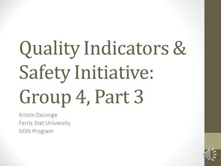 Quality Indicators & Safety Initiative: Group 4, Part 3 Kristin DeJonge Ferris Stat University MSN Program.