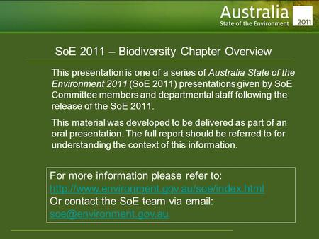 Www.environment.gov.au/soe SoE 2011 – Biodiversity Chapter Overview This presentation is one of a series of Australia State of the Environment 2011 (SoE.
