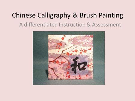 Chinese Calligraphy & Brush Painting A differentiated Instruction & Assessment.