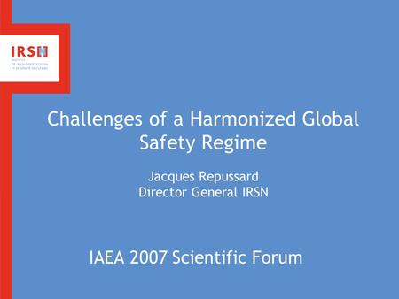 Challenges of a Harmonized Global Safety Regime Jacques Repussard Director General IRSN IAEA 2007 Scientific Forum.