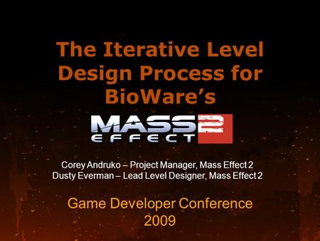 The Iterative Level Design Process for BioWare's Game Developer Conference 2009 Corey Andruko – Project Manager, Mass Effect 2 Dusty Everman – Lead Level.