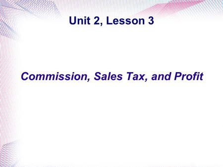 Unit 2, Lesson 3 Commission, Sales Tax, and Profit.
