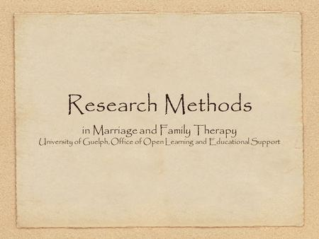 Research Methods in Marriage and Family Therapy University of Guelph, Office of Open Learning and Educational Support.
