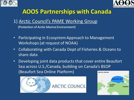 AOOS Partnerships with Canada 1) Arctic Council's PAME Working Group (Protection of Arctic Marine Environment) Participating in Ecosystem Approach to Management.