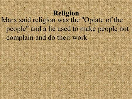Religion Marx said religion was the Opiate of the people and a lie used to make people not complain and do their work.