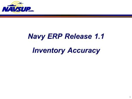 Navy ERP Release 1.1 Inventory Accuracy 1. NAVY ERP and Physical Inventories  Navy purchased SAP software (COTS) as part of the ERP program  Navy plans.