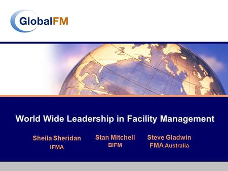 World Wide Leadership in Facility Management Stan Mitchell BIFM Steve Gladwin FMA Australia Sheila Sheridan IFMA.