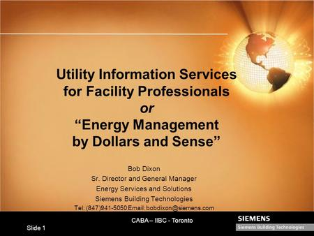 "CABA – IIBC - Toronto Slide 1 Utility Information Services for Facility Professionals or ""Energy Management by Dollars and Sense"" Bob Dixon Sr. Director."