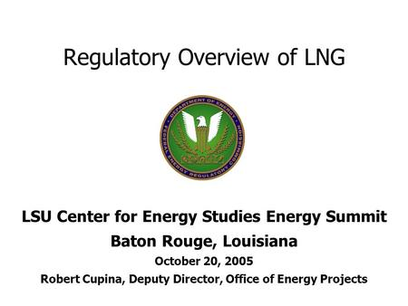 Regulatory Overview of LNG LSU Center for Energy Studies Energy Summit Baton Rouge, Louisiana October 20, 2005 Robert Cupina, Deputy Director, Office of.