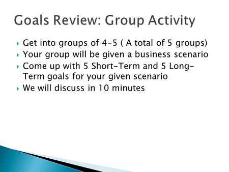  Get into groups of 4-5 ( A total of 5 groups)  Your group will be given a business scenario  Come up with 5 Short-Term and 5 Long- Term goals for your.