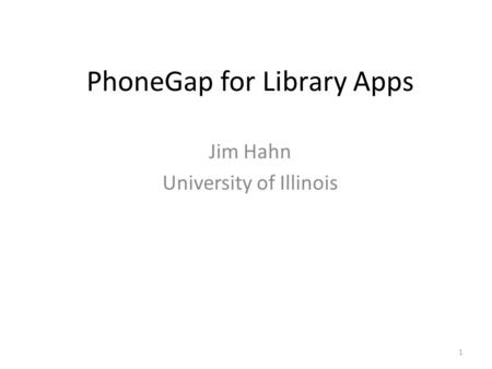 PhoneGap for Library Apps Jim Hahn University of Illinois 1.