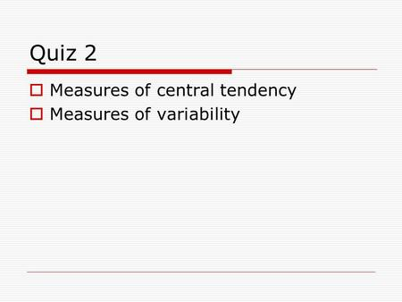 Quiz 2  Measures of central tendency  Measures of variability.