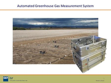 1 isr Institute for Sustainable Resources CRICOS No. 00213J Automated Greenhouse Gas Measurement System.
