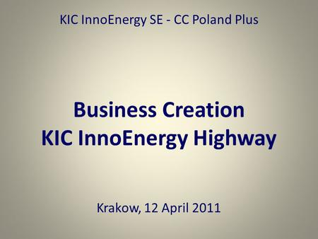 KIC InnoEnergy SE - CC Poland Plus Business Creation KIC InnoEnergy Highway Krakow, 12 April 2011.