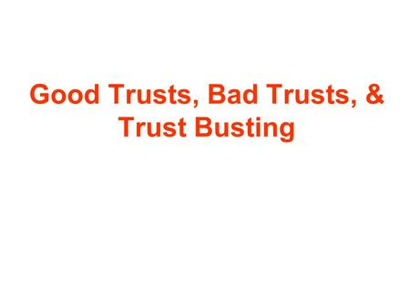 Good Trusts, Bad Trusts, & Trust Busting. Good Trusts Large corporations that encouraged economic development & cooperation between industries Businesses.