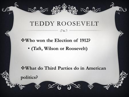 TEDDY ROOSEVELT  Who won the Election of 1912? (Taft, Wilson or Roosevelt)  What do Third Parties do in American politics?