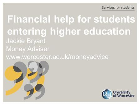 Financial help for students entering higher education Jackie Bryant Money Adviser www.worcester.ac.uk/moneyadvice.