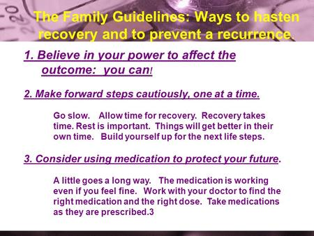 The Family Guidelines: Ways to hasten recovery and to prevent a recurrence. 1. Believe in your power to affect the outcome: you can ! 2. Make forward steps.