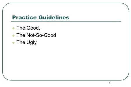 Practice Guidelines The Good, The Not-So-Good The Ugly 1.