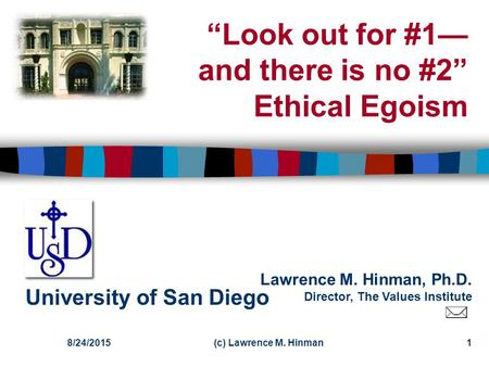 "Lawrence M. Hinman, Ph.D. Director, The Values Institute University of San Diego 8/24/2015(c) Lawrence M. Hinman1 ""Look out for #1— and there is no #2"""