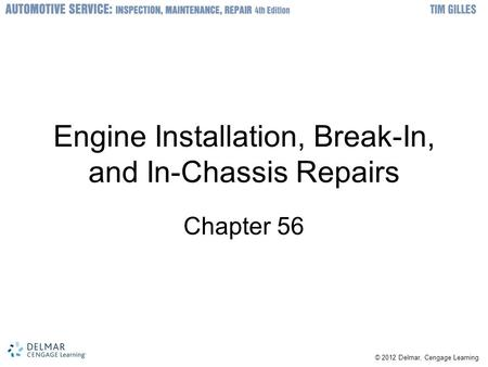 © 2012 Delmar, Cengage Learning Engine Installation, Break-In, and In-Chassis Repairs Chapter 56.