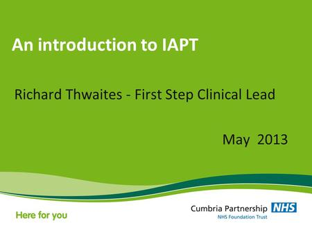 An introduction to IAPT Richard Thwaites - First Step Clinical Lead May 2013.