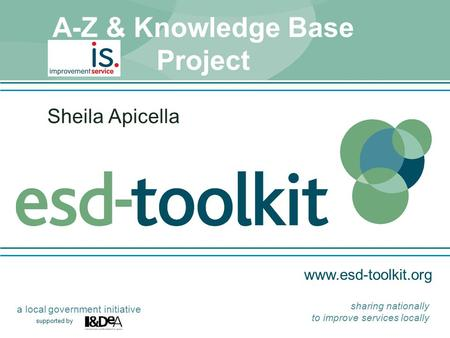 Www.esd-toolkit.org supported by a local government initiative sharing nationally to improve services locally A-Z & Knowledge Base Project Sheila Apicella.