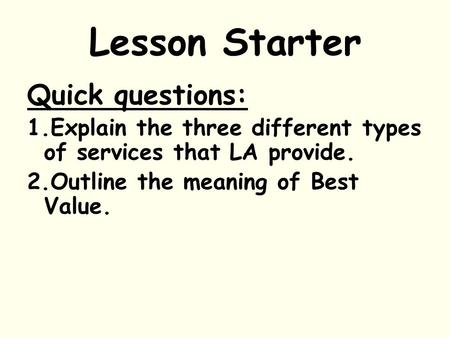 Lesson Starter Quick questions: 1.Explain the three different types of services that LA provide. 2.Outline the meaning of Best Value.