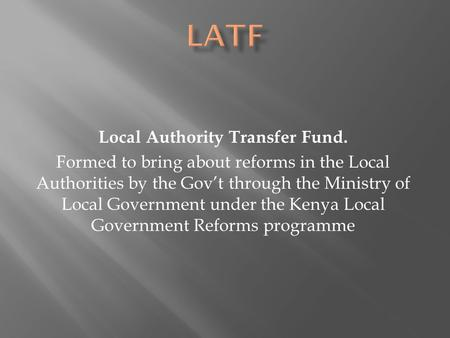 Local Authority Transfer Fund. Formed to bring about reforms in the Local Authorities by the Gov't through the Ministry of Local Government under the Kenya.