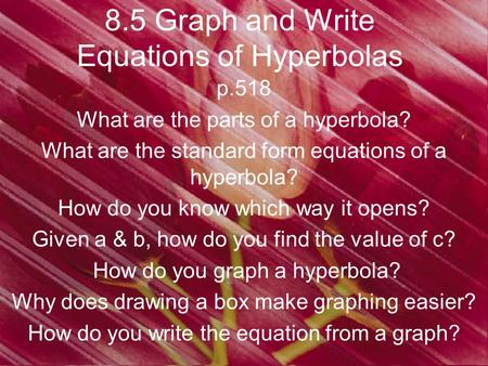8.5 Graph and Write Equations of Hyperbolas p.518 What are the parts of a hyperbola? What are the standard form equations of a hyperbola? How do you know.