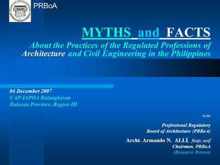 MYTHS and FACTS About the Practices of the Regulated Professions of Architecture and Civil Engineering in the Philippines 04 December 2007 UAP-IAPOA Balangkasan.