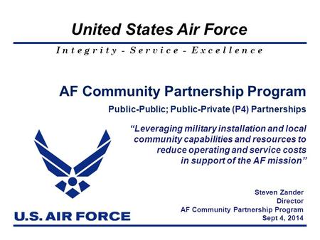 I n t e g r i t y - S e r v i c e - E x c e l l e n c e United States Air Force AF Community Partnership Program Public-Public; Public-Private (P4) Partnerships.