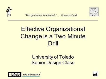 "200 Two Minute Drill TM Playbook x xx x x x Effective Organizational Change is a Two Minute Drill University of Toledo Senior Design Class ""This gentleman,"
