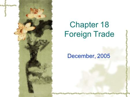 Chapter 18 Foreign Trade December, 2005. Procedure 1. Summary of chapter 18 2. Students' presentations 3. In-class activities.