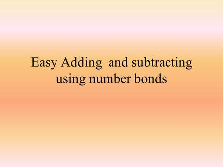 Easy Adding and subtracting using number bonds Mental Maths Learning Objectives I will be able to rapidly say all my number bonds to 10.