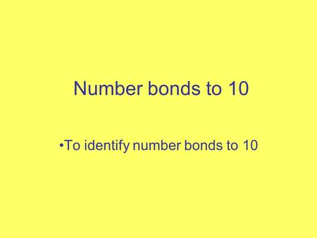 Number bonds to 10 To identify number bonds to 10.