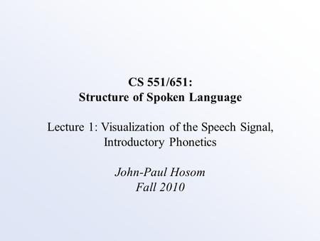 CS 551/651: Structure of Spoken Language Lecture 1: Visualization of the Speech Signal, Introductory Phonetics John-Paul Hosom Fall 2010.